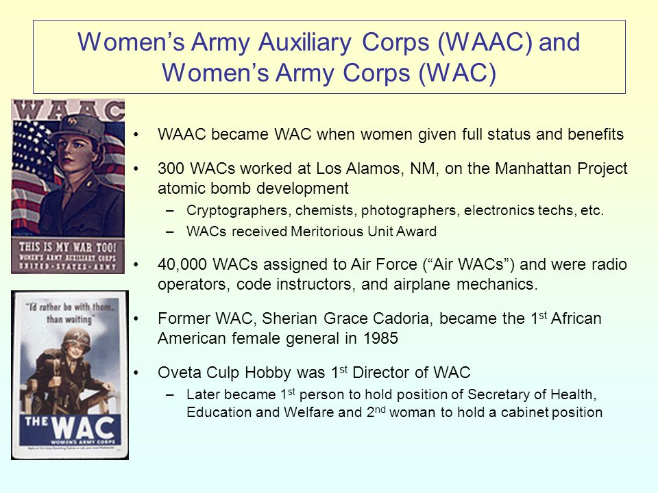 Women's Army Auxiliary Corps (WAAC) and Women's Army Corps (WAC) WAAC became WAC when women given full status and benefits 300 WACs worked at Los Alamos, NM, on the Manhattan Project atomic bomb development –Cryptographers, chemists, photographers, electronics techs, etc.