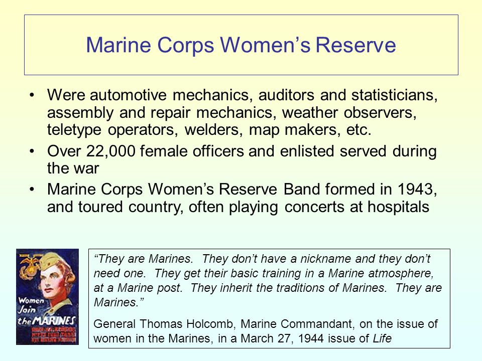 Marine Corps Women's Reserve Were automotive mechanics, auditors and statisticians, assembly and repair mechanics, weather observers, teletype operators, welders, map makers, etc.