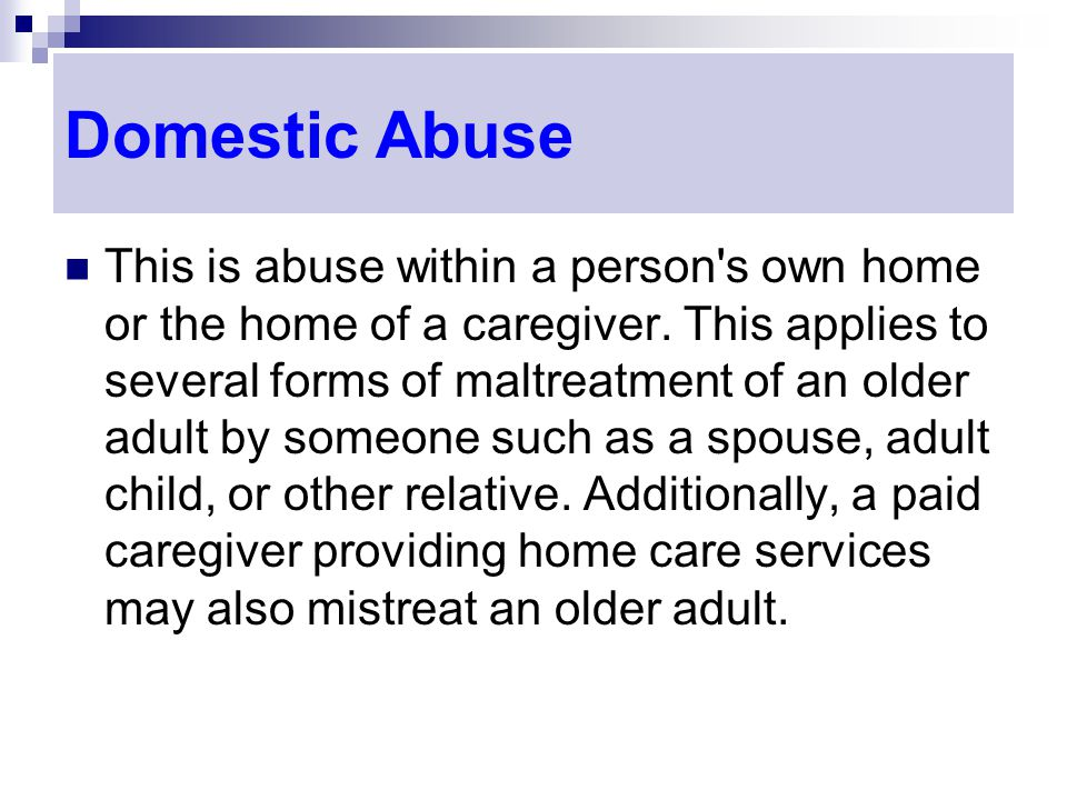 Domestic Abuse This is abuse within a person s own home or the home of a caregiver.