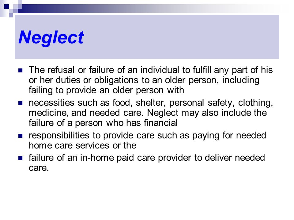 Neglect The refusal or failure of an individual to fulfill any part of his or her duties or obligations to an older person, including failing to provide an older person with necessities such as food, shelter, personal safety, clothing, medicine, and needed care.