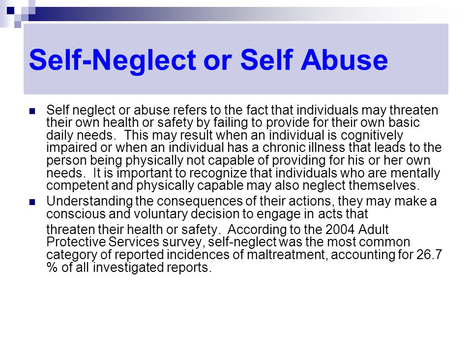 Self-Neglect or Self Abuse Self neglect or abuse refers to the fact that individuals may threaten their own health or safety by failing to provide for their own basic daily needs.
