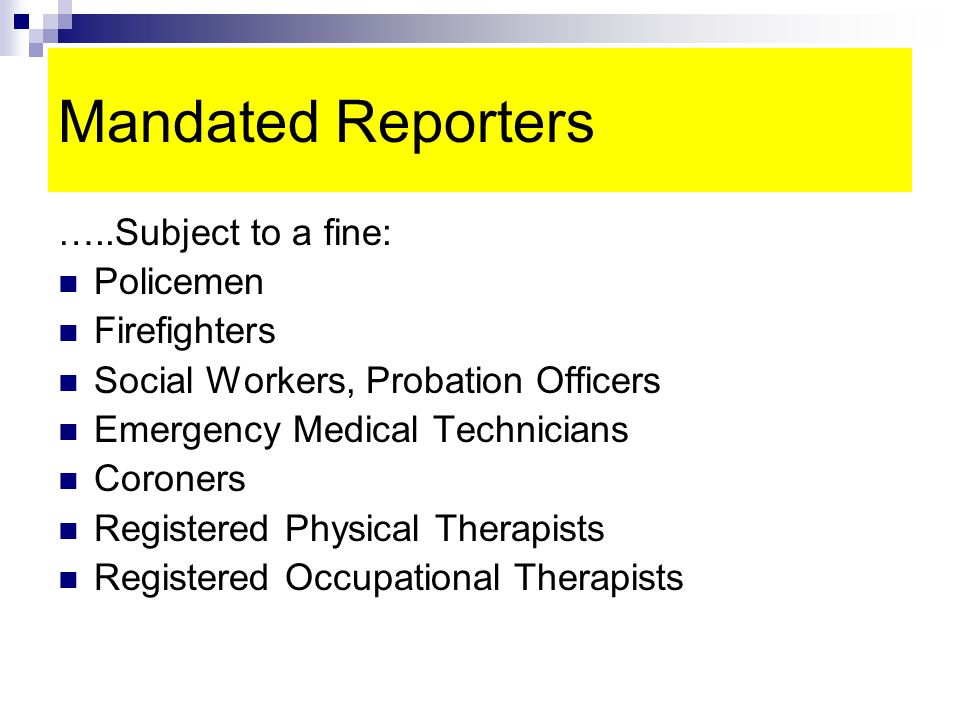 Mandated Reporters …..Subject to a fine: Policemen Firefighters Social Workers, Probation Officers Emergency Medical Technicians Coroners Registered Physical Therapists Registered Occupational Therapists
