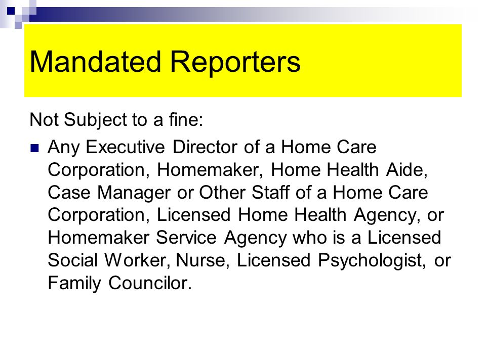 Mandated Reporters Not Subject to a fine: Any Executive Director of a Home Care Corporation, Homemaker, Home Health Aide, Case Manager or Other Staff of a Home Care Corporation, Licensed Home Health Agency, or Homemaker Service Agency who is a Licensed Social Worker, Nurse, Licensed Psychologist, or Family Councilor.