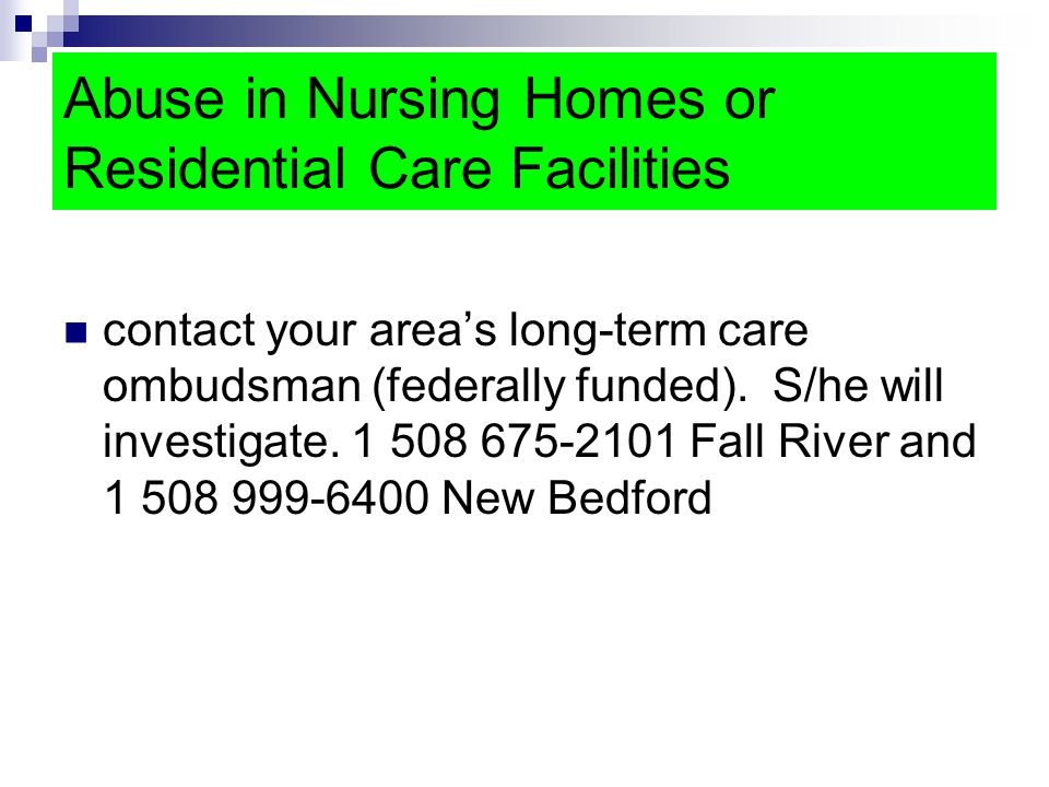 Abuse in Nursing Homes or Residential Care Facilities contact your area's long-term care ombudsman (federally funded).