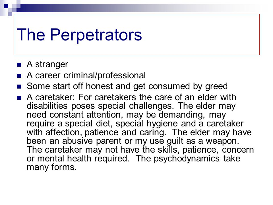The Perpetrators A stranger A career criminal/professional Some start off honest and get consumed by greed A caretaker: For caretakers the care of an elder with disabilities poses special challenges.