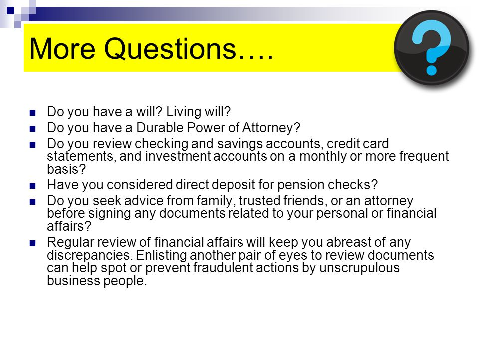 More Questions…. Do you have a will. Living will.