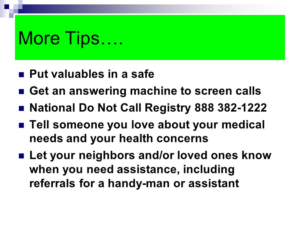 More Tips…. Put valuables in a safe Get an answering machine to screen calls National Do Not Call Registry 888 382-1222 Tell someone you love about yo