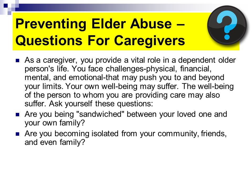Preventing Elder Abuse – Questions For Caregivers As a caregiver, you provide a vital role in a dependent older person s life.
