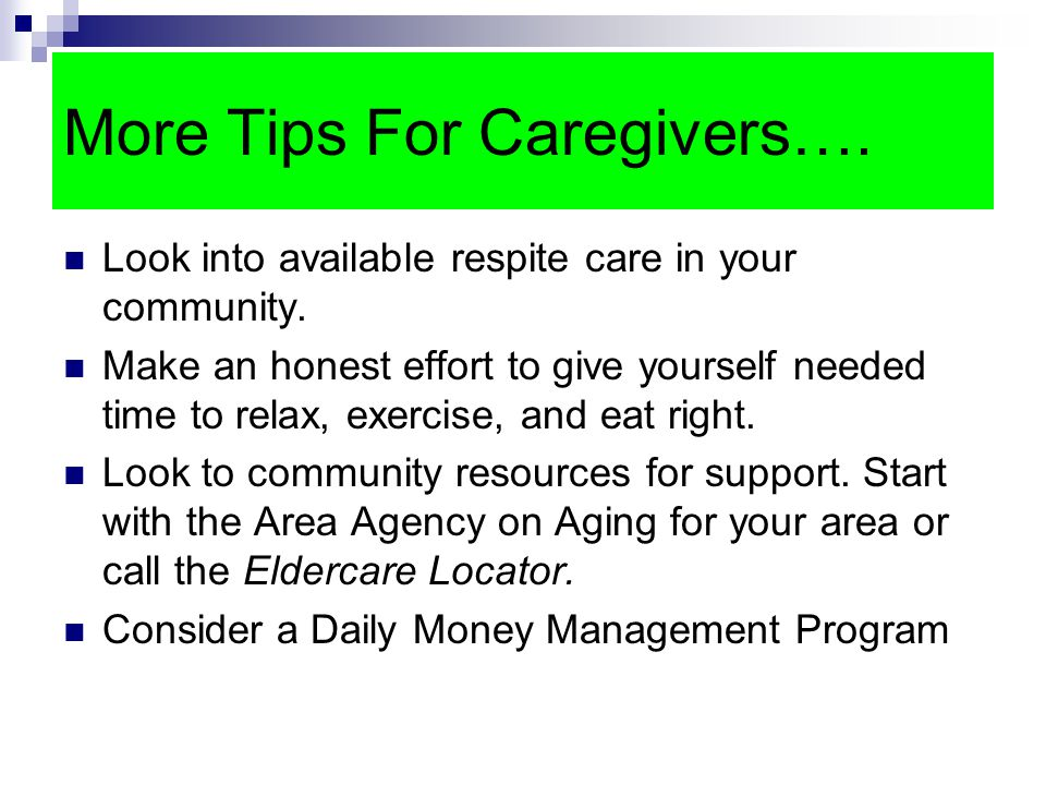 More Tips For Caregivers…. Look into available respite care in your community.