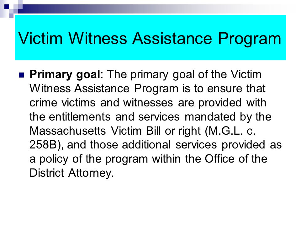 Victim Witness Assistance Program Primary goal: The primary goal of the Victim Witness Assistance Program is to ensure that crime victims and witnesses are provided with the entitlements and services mandated by the Massachusetts Victim Bill or right (M.G.L.
