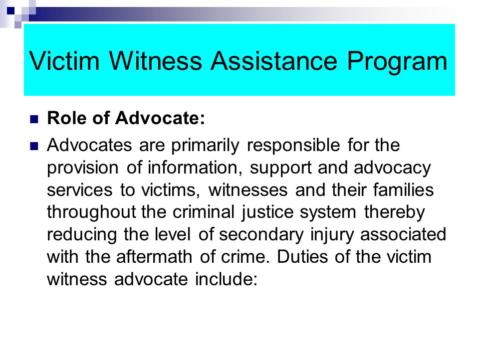Victim Witness Assistance Program Role of Advocate: Advocates are primarily responsible for the provision of information, support and advocacy services to victims, witnesses and their families throughout the criminal justice system thereby reducing the level of secondary injury associated with the aftermath of crime.