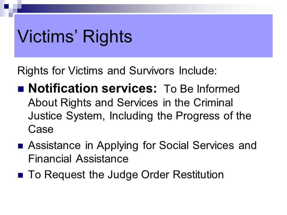 Victims' Rights Rights for Victims and Survivors Include: Notification services: To Be Informed About Rights and Services in the Criminal Justice System, Including the Progress of the Case Assistance in Applying for Social Services and Financial Assistance To Request the Judge Order Restitution