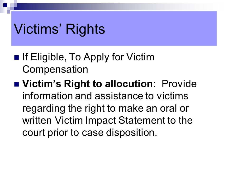 Victims' Rights If Eligible, To Apply for Victim Compensation Victim's Right to allocution: Provide information and assistance to victims regarding the right to make an oral or written Victim Impact Statement to the court prior to case disposition.