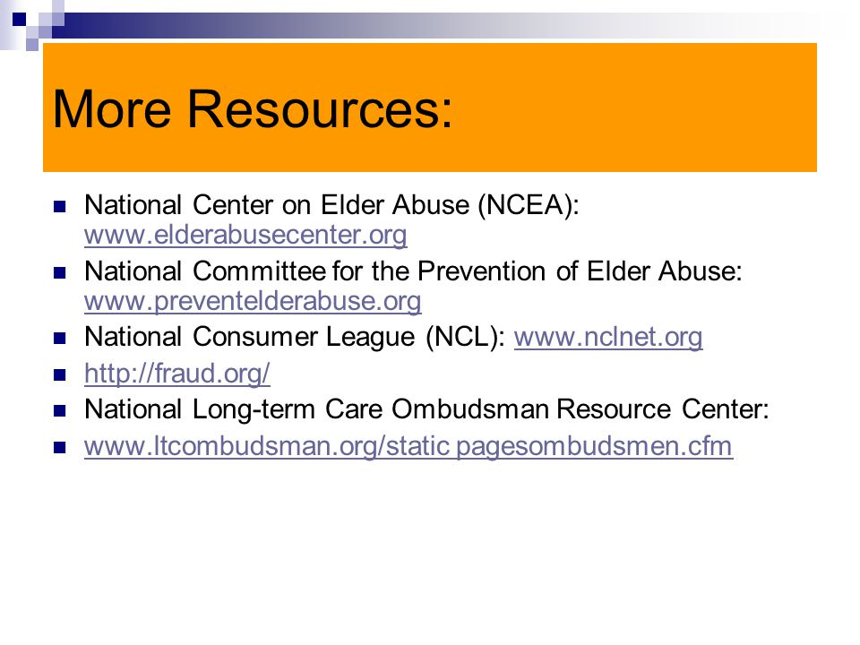 More Resources: National Center on Elder Abuse (NCEA): www.elderabusecenter.org www.elderabusecenter.org National Committee for the Prevention of Elder Abuse: www.preventelderabuse.org www.preventelderabuse.org National Consumer League (NCL): www.nclnet.orgwww.nclnet.org http://fraud.org/ National Long-term Care Ombudsman Resource Center: www.ltcombudsman.org/static pagesombudsmen.cfm