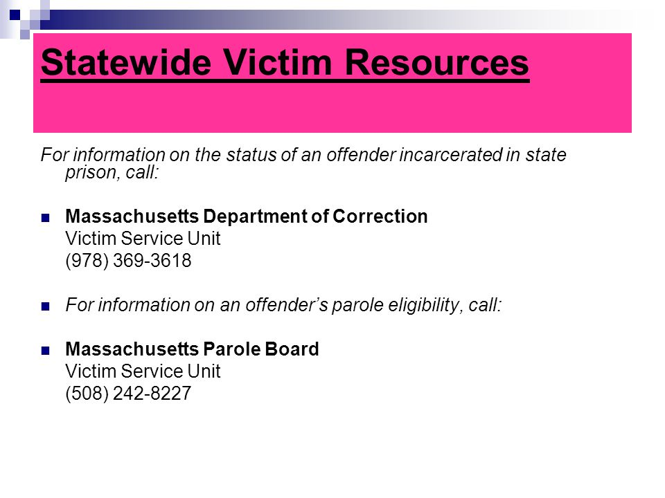 Statewide Victim Resources For information on the status of an offender incarcerated in state prison, call: Massachusetts Department of Correction Victim Service Unit (978) 369-3618 For information on an offender's parole eligibility, call: Massachusetts Parole Board Victim Service Unit (508) 242-8227