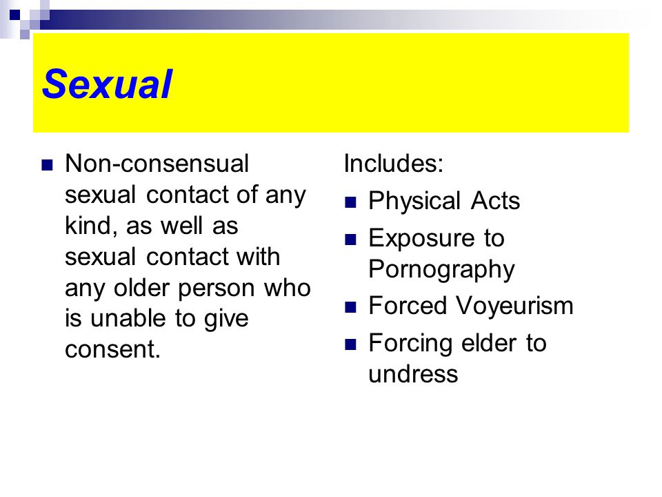 Sexual Non-consensual sexual contact of any kind, as well as sexual contact with any older person who is unable to give consent.