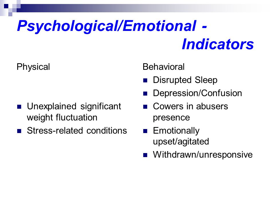 Psychological/Emotional - Indicators Physical Unexplained significant weight fluctuation Stress-related conditions Behavioral Disrupted Sleep Depression/Confusion Cowers in abusers presence Emotionally upset/agitated Withdrawn/unresponsive