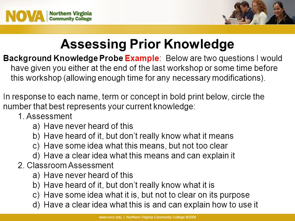 Assessing Prior Knowledge Background Knowledge Probe Example: Below are two questions I would have given you either at the end of the last workshop or