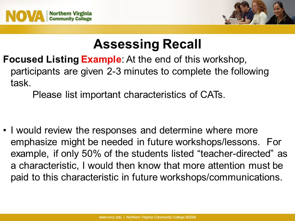 Assessing Recall Focused Listing Example: At the end of this workshop, participants are given 2-3 minutes to complete the following task. Please list