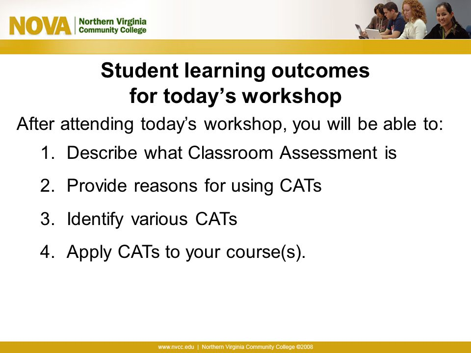 Using CATs to Assess … Course-Related Knowledge and Skills Prior Knowledge, Recall, and Understanding Analysis and Critical Thinking Synthesis and Creative Thinking Problem Solving Application and Performance Learner Attitudes, Values, and Self-Awareness Students' Awareness of Their Attitudes and Values Students' Self-Awareness as Learners Course-Related Learning and Study Skills, Strategies, and Behaviors Learner Reactions to Instruction Learner Reactions to Teachers and Teaching Learner Reactions to Class Activities, Assignments, and Materials