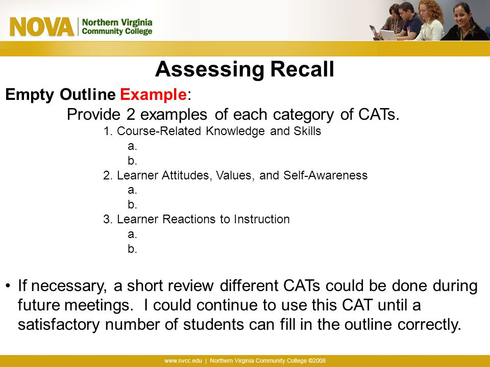 Assessing Recall Empty Outline Example: Provide 2 examples of each category of CATs. 1. Course-Related Knowledge and Skills a. b. 2. Learner Attitudes