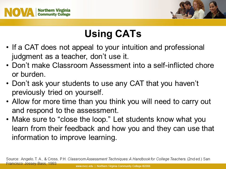 Using CATs If a CAT does not appeal to your intuition and professional judgment as a teacher, don't use it. Don't make Classroom Assessment into a sel