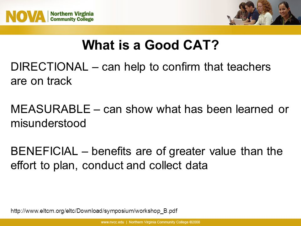 What is a Good CAT? DIRECTIONAL – can help to confirm that teachers are on track MEASURABLE – can show what has been learned or misunderstood BENEFICI