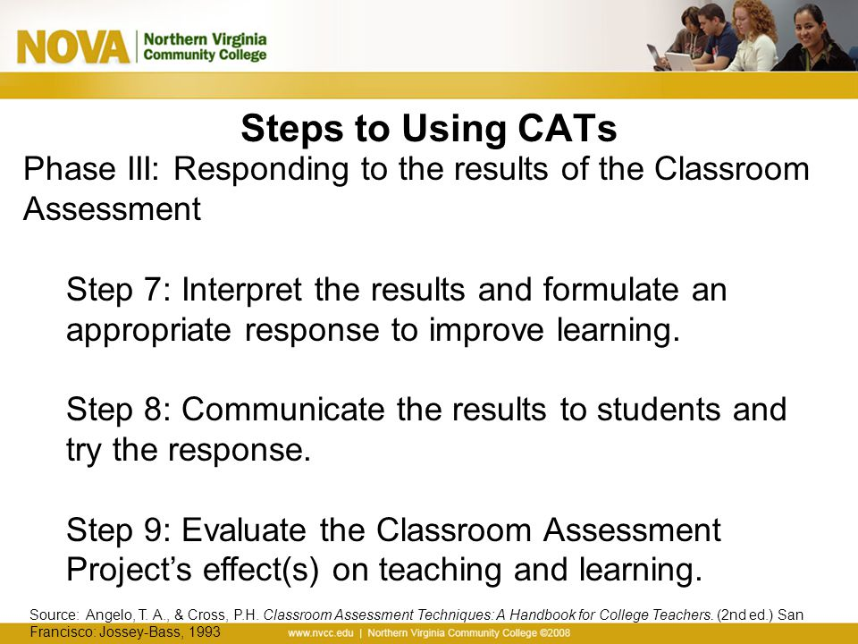 Steps to Using CATs Phase III: Responding to the results of the Classroom Assessment Step 7: Interpret the results and formulate an appropriate respon