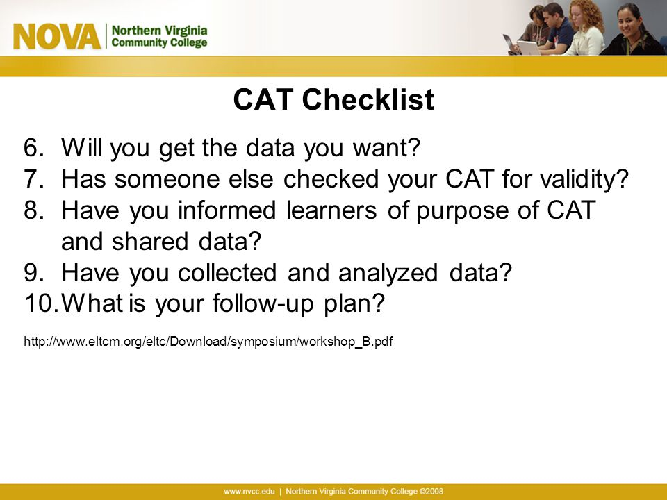 CAT Checklist 6.Will you get the data you want? 7.Has someone else checked your CAT for validity? 8.Have you informed learners of purpose of CAT and s