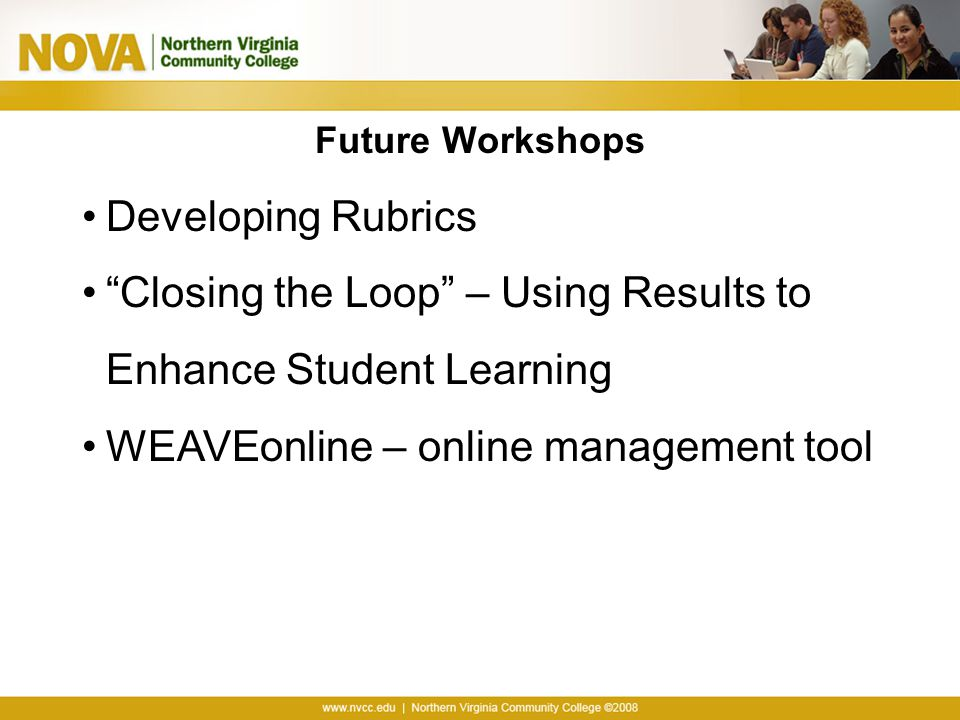 """Future Workshops Developing Rubrics """"Closing the Loop"""" – Using Results to Enhance Student Learning WEAVEonline – online management tool"""