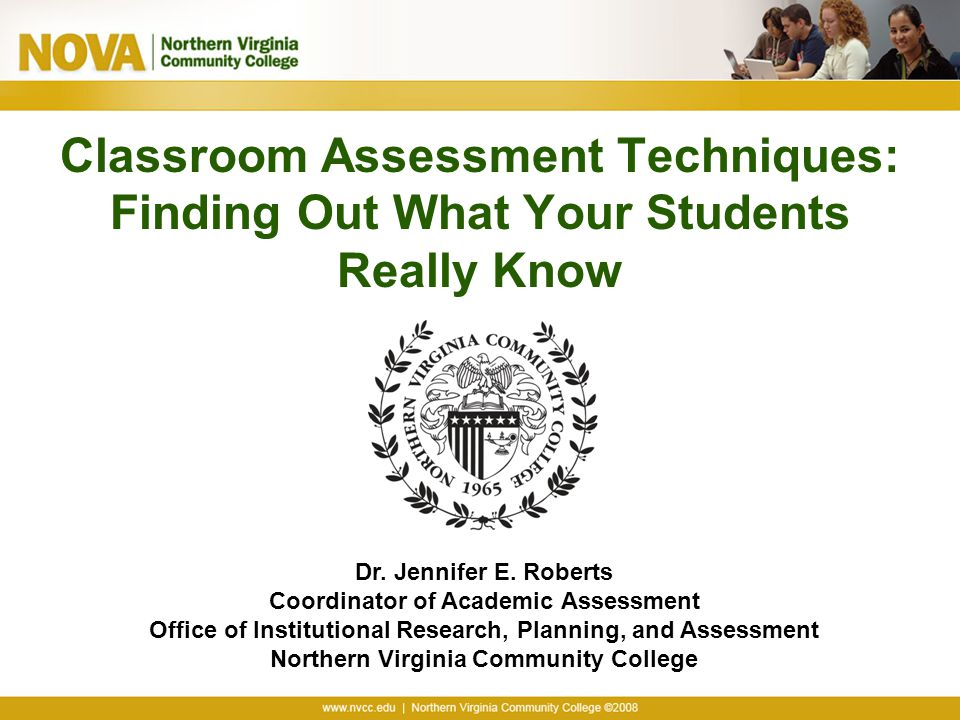Classroom Assessment Techniques: Finding Out What Your Students Really Know Dr. Jennifer E. Roberts Coordinator of Academic Assessment Office of Insti