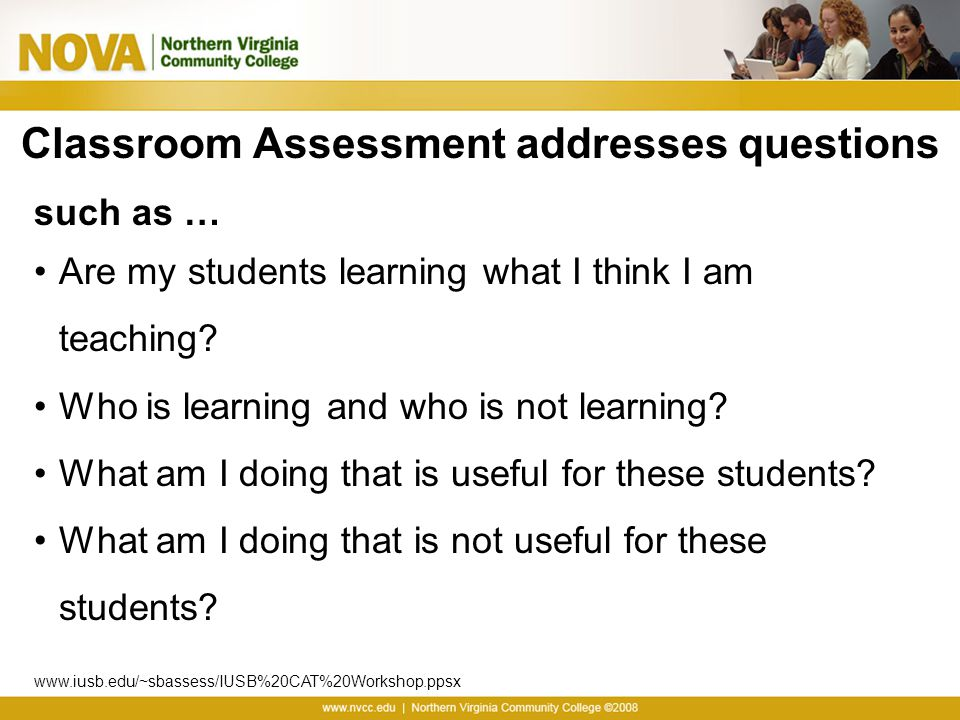 Classroom Assessment addresses questions such as … Are my students learning what I think I am teaching? Who is learning and who is not learning? What