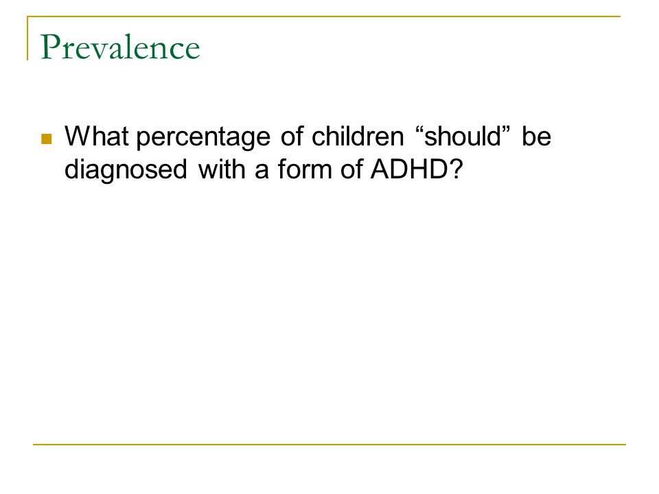 Prevalence What percentage of children should be diagnosed with a form of ADHD?
