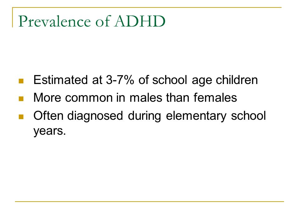 Prevalence of ADHD Estimated at 3-7% of school age children More common in males than females Often diagnosed during elementary school years.