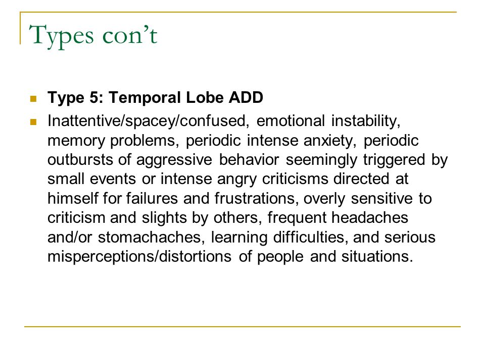 Types con't Type 5: Temporal Lobe ADD Inattentive/spacey/confused, emotional instability, memory problems, periodic intense anxiety, periodic outbursts of aggressive behavior seemingly triggered by small events or intense angry criticisms directed at himself for failures and frustrations, overly sensitive to criticism and slights by others, frequent headaches and/or stomachaches, learning difficulties, and serious misperceptions/distortions of people and situations.