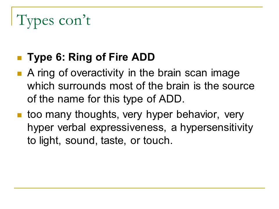 Types con't Type 6: Ring of Fire ADD A ring of overactivity in the brain scan image which surrounds most of the brain is the source of the name for this type of ADD.