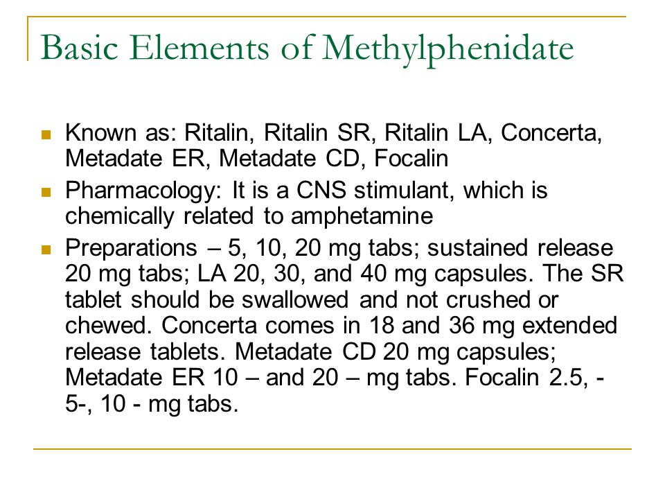 Basic Elements of Methylphenidate Known as: Ritalin, Ritalin SR, Ritalin LA, Concerta, Metadate ER, Metadate CD, Focalin Pharmacology: It is a CNS stimulant, which is chemically related to amphetamine Preparations – 5, 10, 20 mg tabs; sustained release 20 mg tabs; LA 20, 30, and 40 mg capsules.