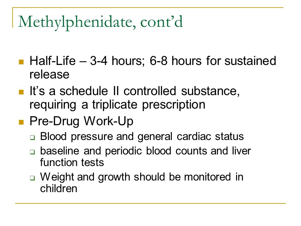 Methylphenidate, cont'd Half-Life – 3-4 hours; 6-8 hours for sustained release It's a schedule II controlled substance, requiring a triplicate prescription Pre-Drug Work-Up  Blood pressure and general cardiac status  baseline and periodic blood counts and liver function tests  Weight and growth should be monitored in children