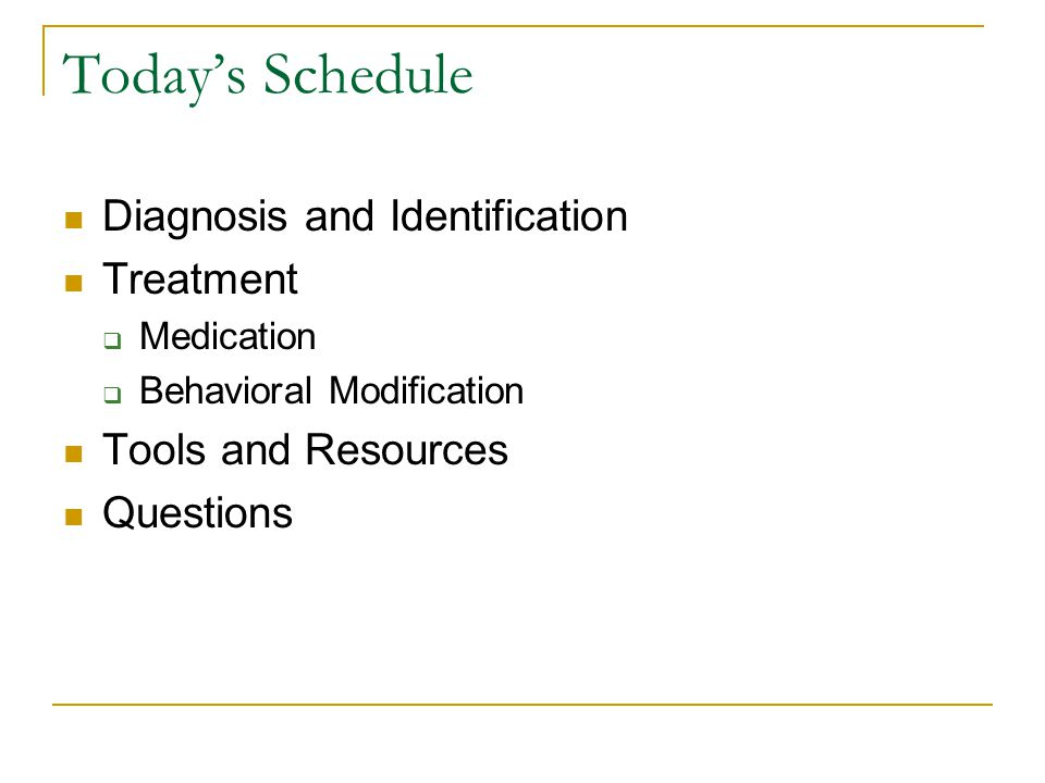 Today's Schedule Diagnosis and Identification Treatment  Medication  Behavioral Modification Tools and Resources Questions