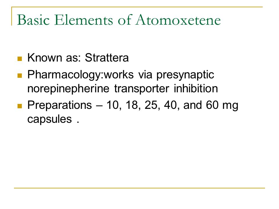 Basic Elements of Atomoxetene Known as: Strattera Pharmacology:works via presynaptic norepinepherine transporter inhibition Preparations – 10, 18, 25, 40, and 60 mg capsules.
