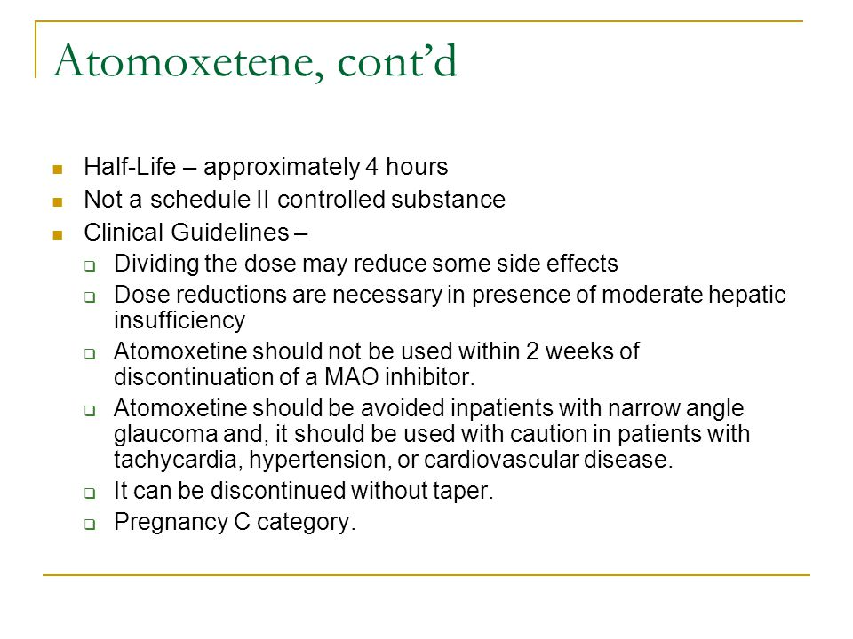 Atomoxetene, cont'd Half-Life – approximately 4 hours Not a schedule II controlled substance Clinical Guidelines –  Dividing the dose may reduce some side effects  Dose reductions are necessary in presence of moderate hepatic insufficiency  Atomoxetine should not be used within 2 weeks of discontinuation of a MAO inhibitor.
