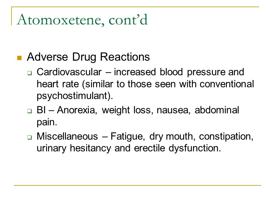Atomoxetene, cont'd Adverse Drug Reactions  Cardiovascular – increased blood pressure and heart rate (similar to those seen with conventional psychostimulant).
