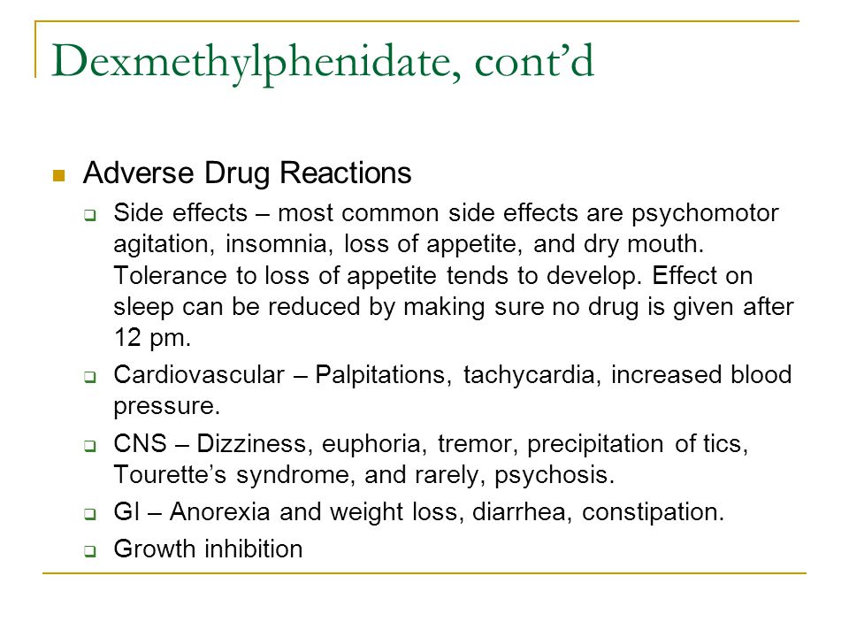 Dexmethylphenidate, cont'd Adverse Drug Reactions  Side effects – most common side effects are psychomotor agitation, insomnia, loss of appetite, and dry mouth.