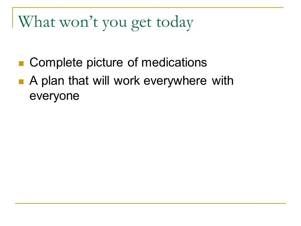 What won't you get today Complete picture of medications A plan that will work everywhere with everyone