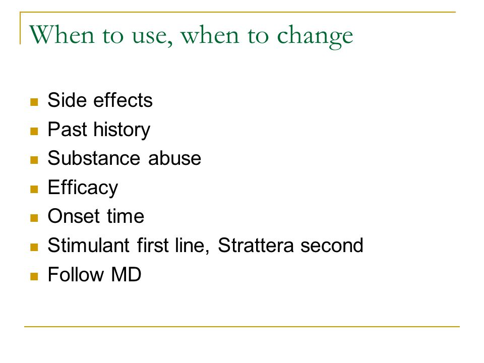 When to use, when to change Side effects Past history Substance abuse Efficacy Onset time Stimulant first line, Strattera second Follow MD
