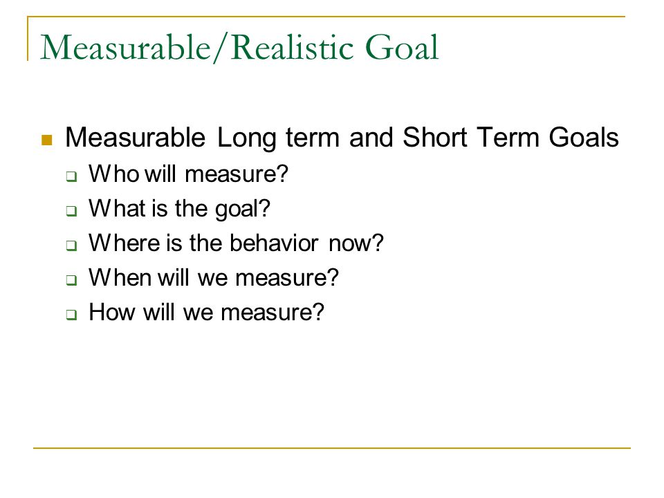 Measurable/Realistic Goal Measurable Long term and Short Term Goals  Who will measure.