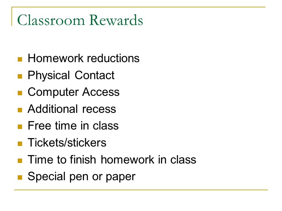 Classroom Rewards Homework reductions Physical Contact Computer Access Additional recess Free time in class Tickets/stickers Time to finish homework in class Special pen or paper