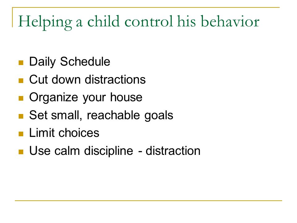 Helping a child control his behavior Daily Schedule Cut down distractions Organize your house Set small, reachable goals Limit choices Use calm discipline - distraction