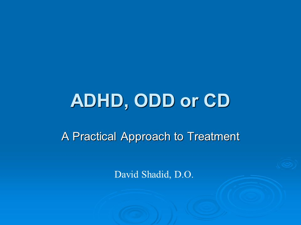 ADHD, ODD or CD A Practical Approach to Treatment David Shadid, D.O.