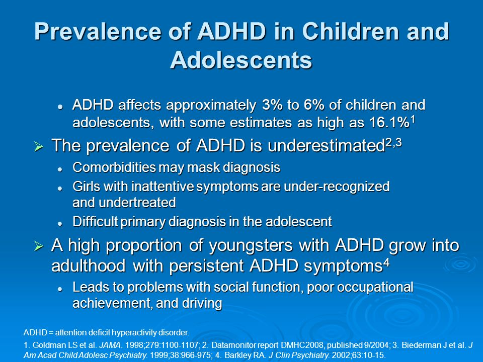 ADHD affects approximately 3% to 6% of children and adolescents, with some estimates as high as 16.1% 1 ADHD affects approximately 3% to 6% of children and adolescents, with some estimates as high as 16.1% 1  The prevalence of ADHD is underestimated 2,3 Comorbidities may mask diagnosis Comorbidities may mask diagnosis Girls with inattentive symptoms are under-recognized and undertreated Girls with inattentive symptoms are under-recognized and undertreated Difficult primary diagnosis in the adolescent Difficult primary diagnosis in the adolescent  A high proportion of youngsters with ADHD grow into adulthood with persistent ADHD symptoms 4 Leads to problems with social function, poor occupational achievement, and driving Leads to problems with social function, poor occupational achievement, and driving ADHD = attention deficit hyperactivity disorder.